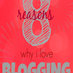 Blogging: 8 Reasons Why I Do It and LOVE It